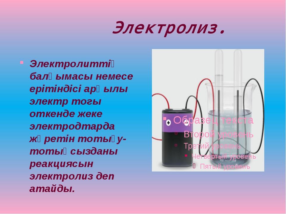Электролиз. Электролиттiң балқымасы немесе ерiтiндiсi арқылы электр тогы отк...