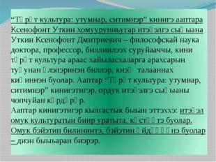 """""""Төрүт культура: утумнар, ситимнэр"""" кинигэ ааптара Ксенофонт Уткин хомууруннь"""