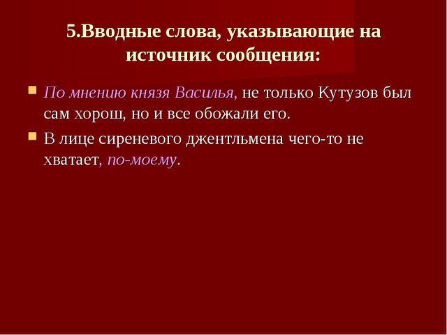 5.Вводные слова, указывающие на источник сообщения: По мнению князя Василья,...