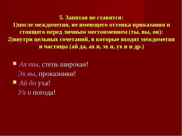 5. Запятая не ставится: 1)после междометия, не имеющего оттенка приказания и...