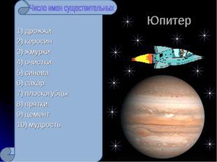 Юпитер 1) дрожжи 2) керосин 3) жмурки 4) очистки 5) синева 6) сахар 7) плоск
