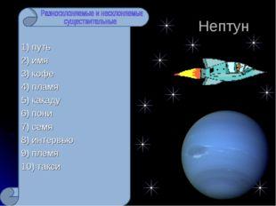 Нептун 1) путь 2) имя 3) кофе 4) пламя 5) какаду 6) пони 7) семя 8) интервью