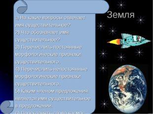 Земля 1) На какие вопросы отвечает имя существительное? 2) Что обозначает им