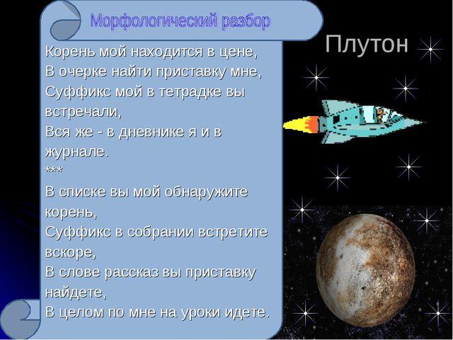 Плутон Корень мой находится в цене, В очерке найти приставку мне, Суффикс мо...