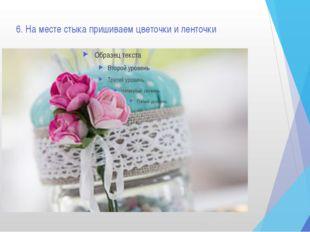 6. На месте стыка пришиваем цветочки и ленточки