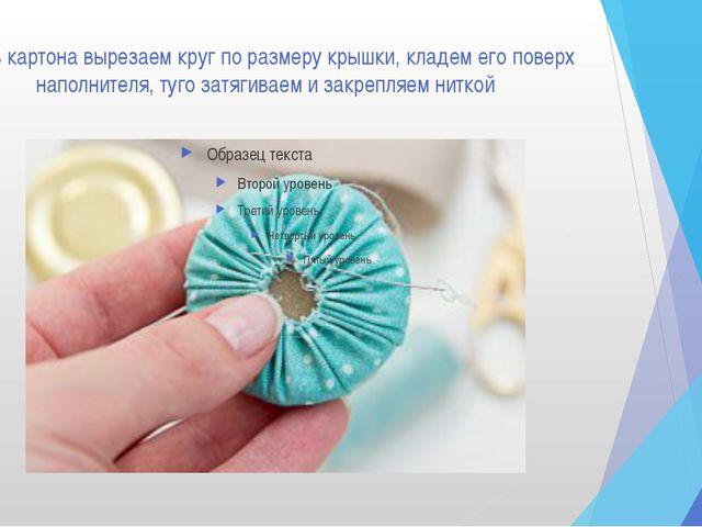2. Из картона вырезаем круг по размеру крышки, кладем его поверх наполнителя,...