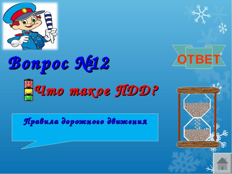 Вопрос №12 Что такое ПДД? ОТВЕТ Правила дорожного движения