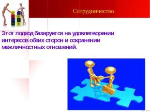 Сотрудничество Этот подход базируется на удовлетворении интересов обеих сторо