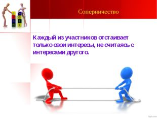 Соперничество Каждый из участников отстаивает только свои интересы, не считая