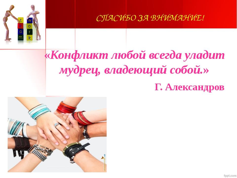 СПАСИБО ЗА ВНИМАНИЕ! «Конфликт любой всегда уладит мудрец, владеющий собой.»...