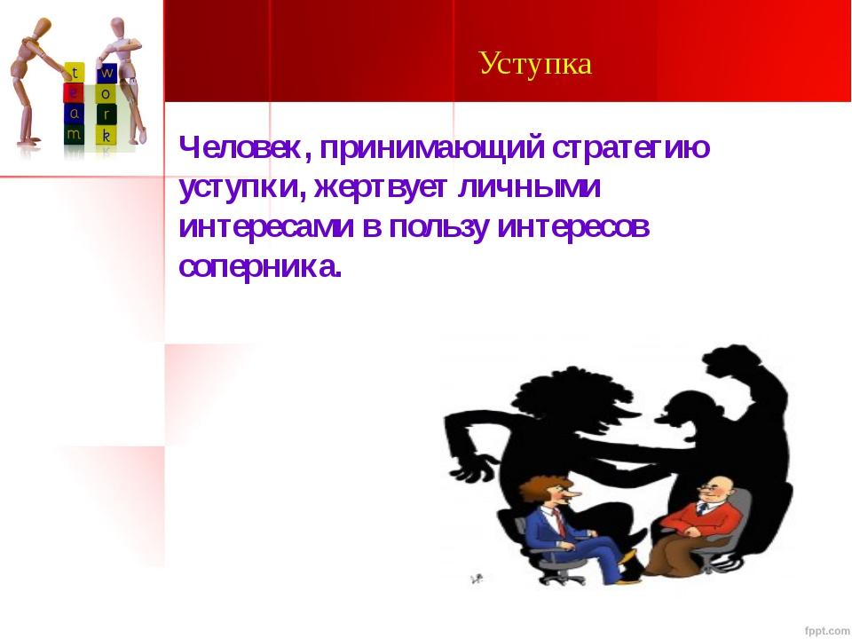 Уступка Человек, принимающий стратегию уступки, жертвует личными интересами в...