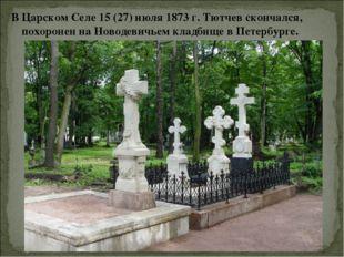 В Царском Селе 15 (27) июля 1873 г. Тютчев скончался, похоронен на Новодевичь