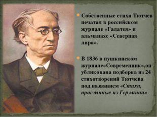 Собственные стихи Тютчев печатал в российском журнале «Галатея» и альманахе «