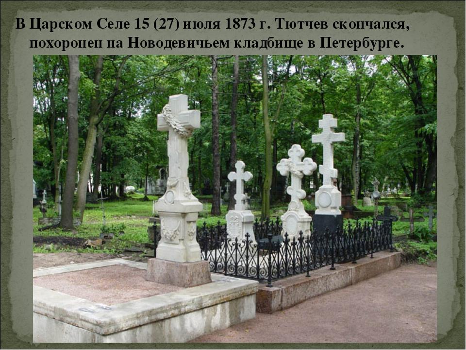 В Царском Селе 15 (27) июля 1873 г. Тютчев скончался, похоронен на Новодевичь...