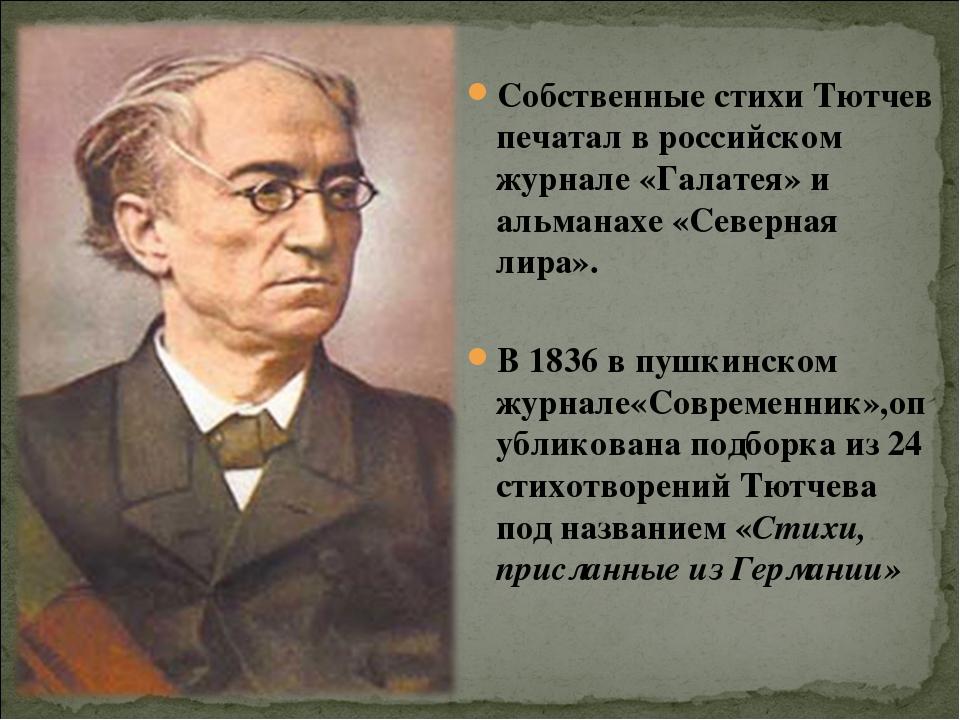 Собственные стихи Тютчев печатал в российском журнале «Галатея» и альманахе «...