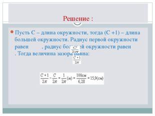 Решение : Пусть С – длина окружности, тогда (С +1) – длина большей окружности