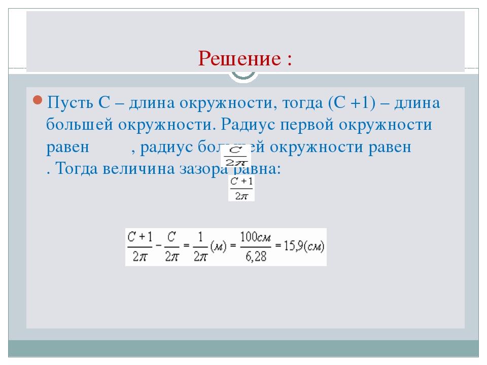 Решение : Пусть С – длина окружности, тогда (С +1) – длина большей окружности...