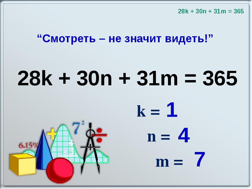 """""""Смотреть – не значит видеть!"""" k = n = m = 28k + 30n + 31m = 365 28k + 30n +..."""