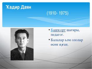 Башҡортшағиры, педагог. Балалар һәм ололар өсөн яҙған. Ҡадир Даян (1910- 1975)