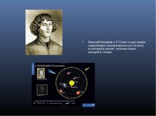 Николай Коперник в XVI веке создал новую современную гелиоцентрическую систе