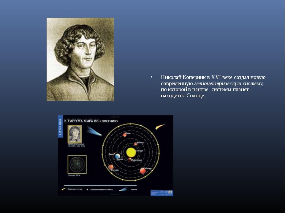 Николай Коперник в XVI веке создал новую современную гелиоцентрическую систе...