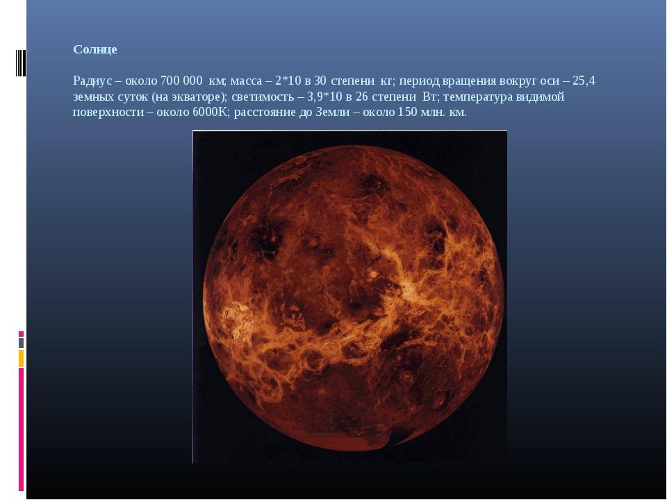 Солнце Радиус – около 700 000 км; масса – 2*10 в 30 степени кг; период вращен...
