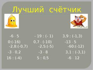 Лучший счётчик -6  5 - 19 : (- 1) 3,9 : (-1,3) 0:(-16) 0,7  (-10) -13  5 -