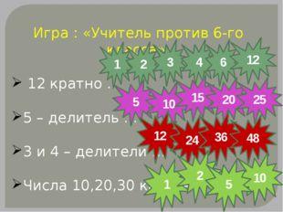 Игра : «Учитель против 6-го класса» 12 кратно … 5 – делитель … 3 и 4 – делите