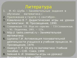 Литература 1. М. Ю. Шуба. « Занимательные задания в обучении математике.» При