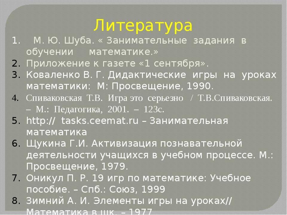 Литература 1. М. Ю. Шуба. « Занимательные задания в обучении математике.» При...