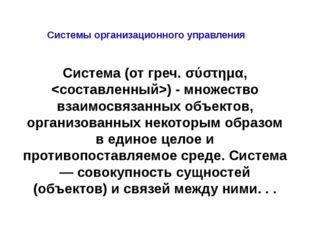 Системы организационного управления Система (от греч. σύστημα, ) - множество