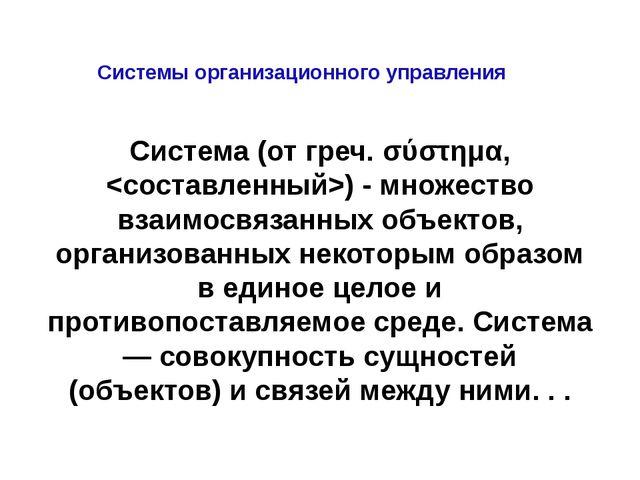 Системы организационного управления Система (от греч. σύστημα, ) - множество...