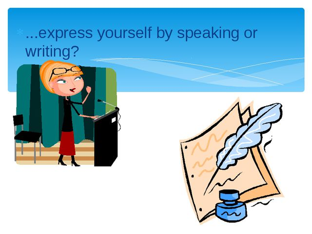 ...express yourself by speaking or writing?