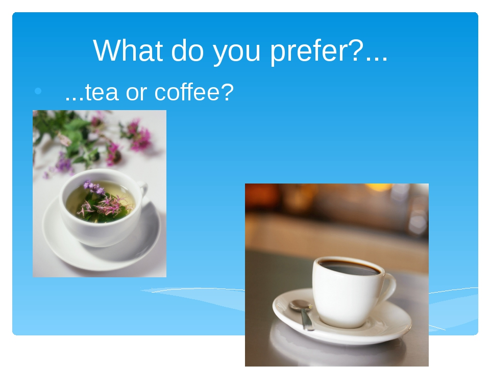 What do you prefer?... ...tea or coffee?