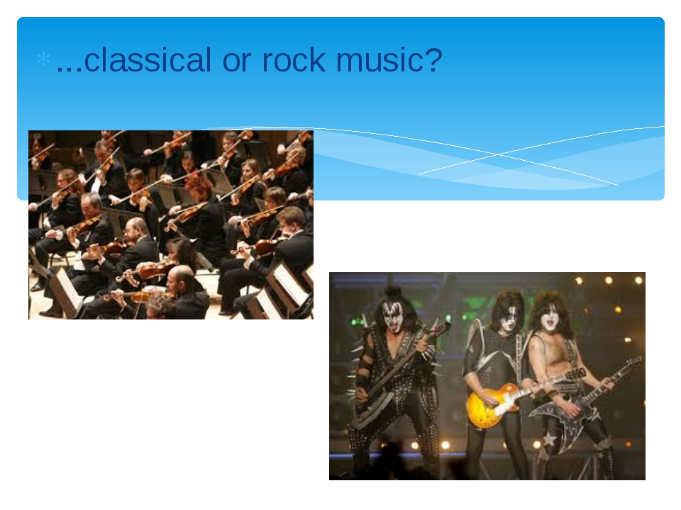 ...classical or rock music?