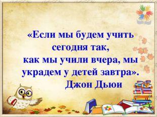 «Если мы будем учить сегодня так, как мы учили вчера, мы украдем у детей завт