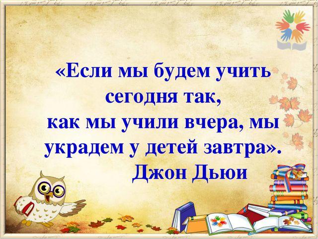 «Если мы будем учить сегодня так, как мы учили вчера, мы украдем у детей завт...