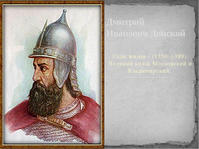 Годы жизни - (1350–1389). Великий князь Московский и Владимирский. Дмитрий И...