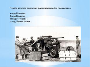 Первое крупное поражение фашистских войск произошло... а) под Брестом; б) под