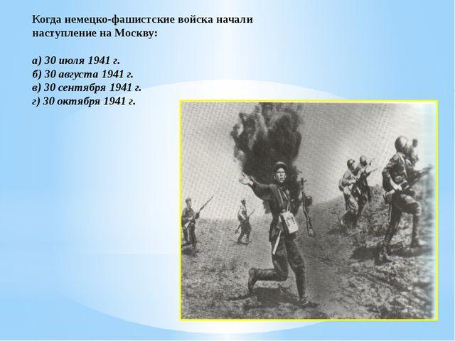 Когда немецко-фашистские войска начали наступление на Москву: а) 30 июля 1941...