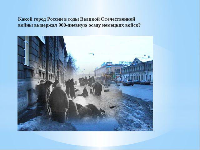 Какой город России в годы Великой Отечественной войны выдержал 900-дневную ос...