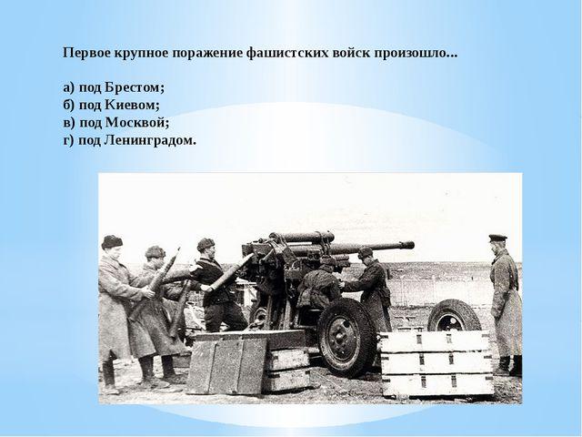 Первое крупное поражение фашистских войск произошло... а) под Брестом; б) под...