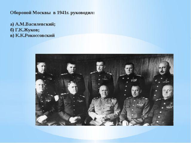 Обороной Москвы в 1941г. руководил: а) А.М.Василевский; б) Г.К.Жуков; в) К....