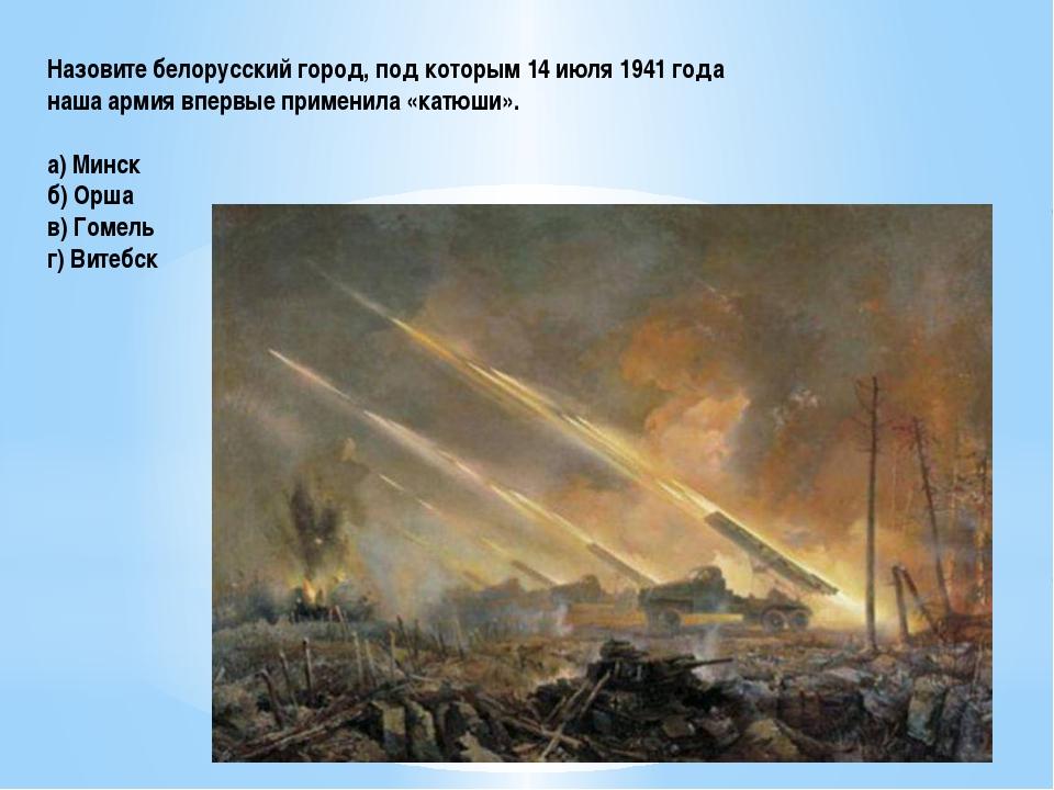 Назовите белорусский город, под которым 14 июля 1941 года наша армия впервые...