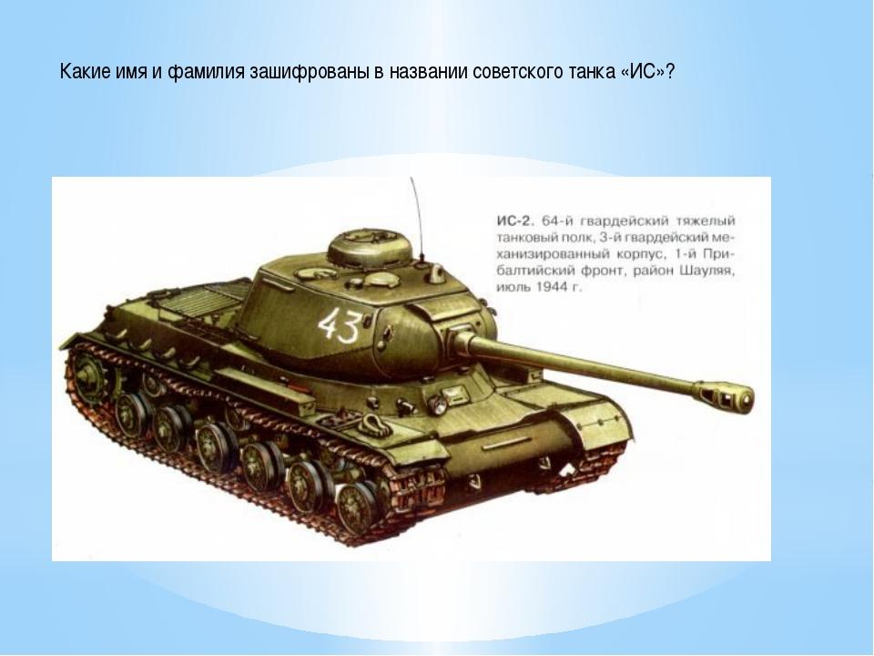 Какие имя и фамилия зашифрованы в названии советского танка «ИС»?