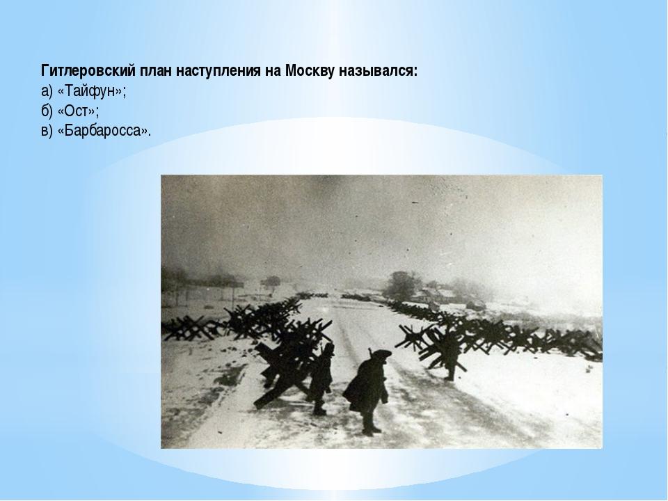 Гитлеровский план наступления на Москву назывался: а) «Тайфун»; б) «Ост»; в)...