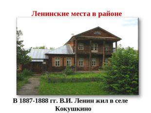 Ленинские места в районе В 1887-1888 гг. В.И. Ленин жил в селе Кокушкино