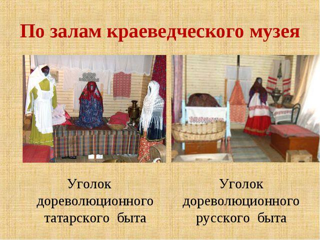 По залам краеведческого музея Уголок дореволюционного татарского быта Уголок...