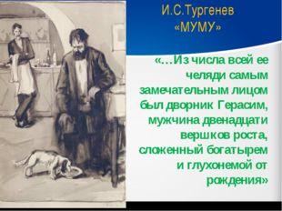 И.С.Тургенев «МУМУ» «…Из числа всей ее челяди самым замечательным лицом был