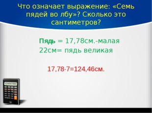 Что означает выражение: «Семь пядей во лбу»? Сколько это сантиметров? Пядь=
